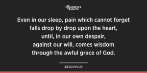 Even in our sleep, pain which cannot forget  falls drop by drop upon the heart,  until, in our own despair,  against our will, comes wisdom  through the awful grace of God.