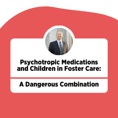 Psychotropic Medications and Children in Foster Care