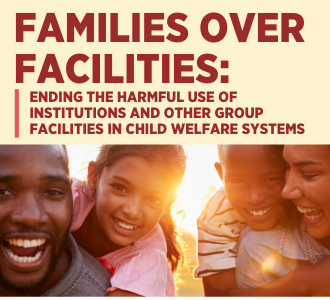 Families Over Facilities: Ending the Harmful Use of Institutions and Other Group Facilities in Child Welfare Systems