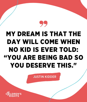 """My dream is that the day will come when no kid is ever told: """"You are being bad so you deserve this."""""""
