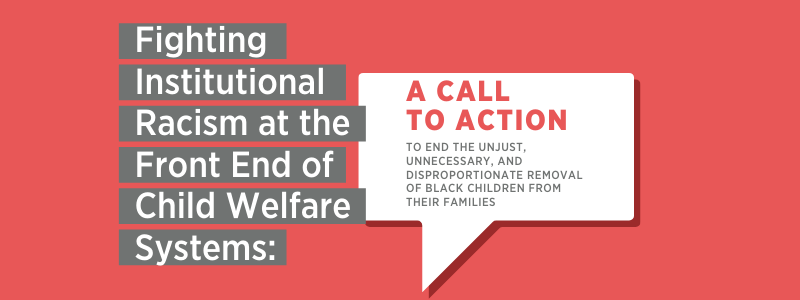 Fighting Institutional Racism at the Front End of Child Welfare Systems: A Call to Action to end the unjust, unnecessary, and disproportionate removal of black children from their families