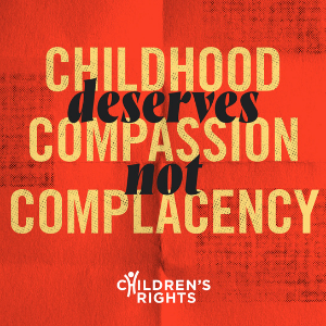 Text reads: Childhood deserves compassion not complacency